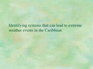 Identifying systems that can lead to extreme weather events in the Caribbean