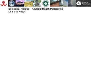 Ecological Futures – A Global Health Perspective Dr. Bruce Wilcox