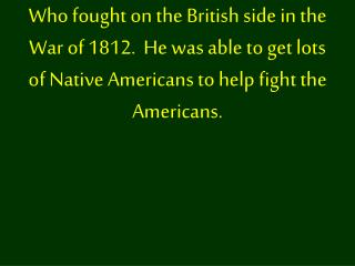 Who fought on the British side in the War of 1812.  He was able to get lots of Native Americans to help fight the Americ