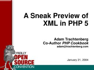 A Sneak Preview of  XML in PHP 5 Adam Trachtenberg Co-Author  PHP Cookbook adam@trachtenberg.com January 21, 2004