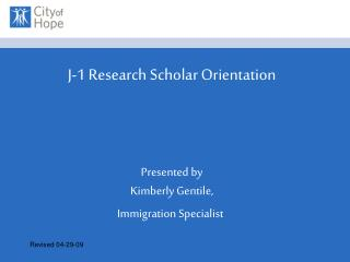 J-1 Research Scholar Orientation Presented by  Kimberly Gentile,  Immigration Specialist
