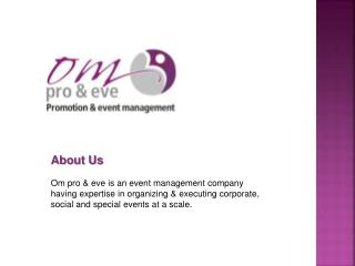 About Us Om pro & eve is an event management company  having expertise in organizing & executing corporate,  social and
