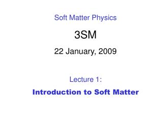 Soft Matter Physics 3SM 22 January, 2009 Lecture 1:  Introduction to Soft Matter