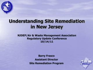Understanding Site Remediation in New Jersey NJDEP/Air & Waste Management Association  Regulatory Update Conference