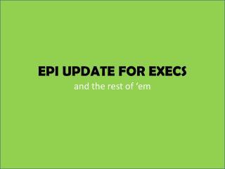 EPI UPDATE FOR EXECS