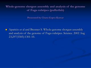 Whole-genome shotgun assembly and analysis of the genome of Fugu rubripes (pufferfish) Presented by Charu Gupta Kumar