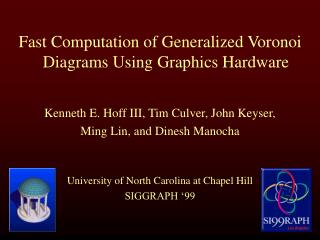 Fast Computation of Generalized Voronoi Diagrams Using Graphics Hardware Kenneth E. Hoff III, Tim Culver, John Keyser, M
