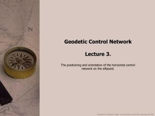Geodetic Control Network Lecture 3. The positioning and orientation of the horizontal control network on the ellipsoid.