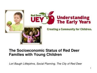 The Socioeconomic Status of Red Deer Families with Young Children Lori Baugh Littlejohns, Social Planning, The City of