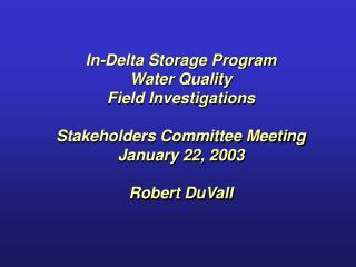 In-Delta Storage Program Water Quality Field Investigations Stakeholders Committee Meeting January 22, 2003 Robert DuVal