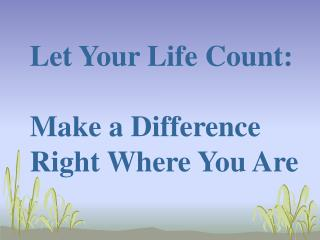 Let Your Life Count:  Make a Difference Right Where You Are