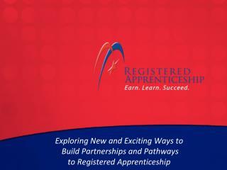Exploring New and Exciting Ways to  Build Partnerships and Pathways  to Registered Apprenticeship
