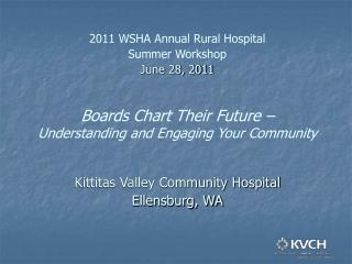 2011 WSHA Annual Rural Hospital Summer Workshop June 28, 2011 Boards Chart Their Future – Understanding and Engaging Yo
