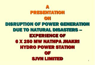A  PRESENTATION  ON  DISRUPTION OF POWER GENERATION DUE TO NATURAL DISASTERS –  EXPERIENCE OF 6 X 250 MW NATHPA JHAKRI