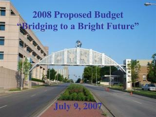 "2008 Proposed Budget ""Bridging to a Bright Future"" July 9, 2007"