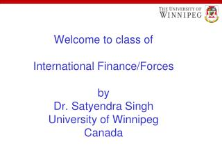 Welcome to class of International Finance/Forces by Dr. Satyendra Singh University of Winnipeg Canada