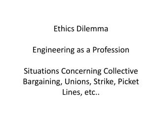 Ethics Dilemma Engineering as a Profession Situations Concerning Collective Bargaining, Unions, Strike, Picket Lines, et