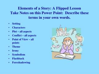 Elements of a Story: A Flipped Lesson Take Notes on this Power Point:  Describe these terms in your own words.