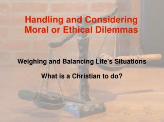 Handling and Considering  Moral or Ethical Dilemmas