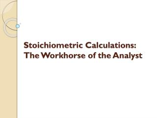 Stoichiometric  Calculations: The Workhorse of the Analyst