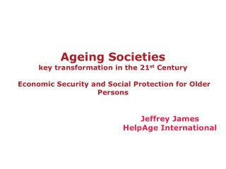 Ageing Societies key transformation in the 21 st  Century  Economic Security and Social Protection for Older Persons