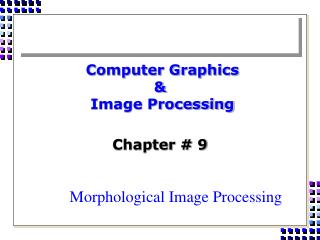 Computer Graphics  &  Image Processing  Chapter # 9 Morphological Image Processing
