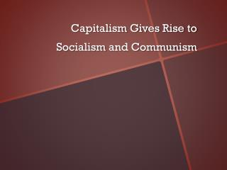 Capitalism Gives Rise to  Socialism  and Communism