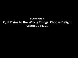 I Quit: Part  3  Quit  Dying to the Wrong Things: Choose Delight Genesis 1:1-4;26-31