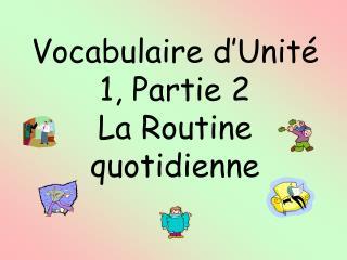 Vocabulaire d'Unité 1, Partie 2 La Routine quotidienne