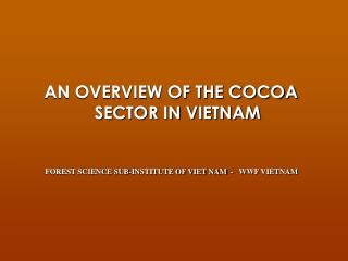 AN OVERVIEW OF THE COCOA SECTOR IN VIETNAM FOREST SCIENCE SUB-INSTITUTE OF VIET NAM  -   WWF VIETNAM
