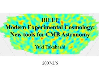 BICEP Modern Experimental Cosmology:  New tools for CMB Astronomy Yuki Takahashi