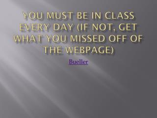 You must be in class every day (if not, get what you missed off of the webpage)
