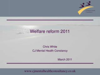 Welfare reform 2011 Chris White CJ Mental Health Constancy 				March 2011