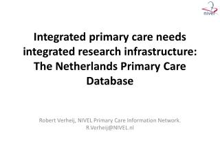 Integrated primary  care  needs integrated  research  infrastructure : The Netherlands  Primary  Care Database