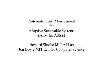 Automatic Trust Management for Adaptive Survivable Systems (ATM for ASS's) Howard Shrobe MIT AI Lab Jon Doyle MIT Lab