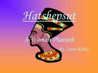 Hatshepsut A Woman Pharaoh By: Laura Kelley