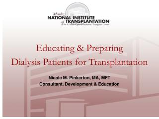 Educating & Preparing  Dialysis Patients for Transplantation Nicole M. Pinkerton, MA, MFT Consultant, Development &a