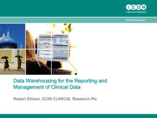 Data Warehousing for the Reporting and Management of Clinical Data Robert Ellison, ICON CLINICAL Research Plc