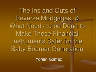 The Ins and Outs of Reverse Mortgages, & What Needs to be Done to Make These Financial Instruments Safer for the Baby B