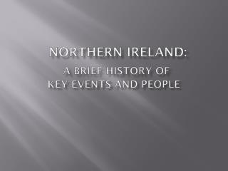 NORTHERN IRELAND: A BRIEF HISTORY OF  KEY EVENTS AND PEOPLE