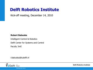 Kick-off meeting, December 14, 2010 Robert Babuska Intelligent Control & Robotics Delft Center for Systems and Control
