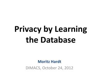 Privacy by Learning the Database