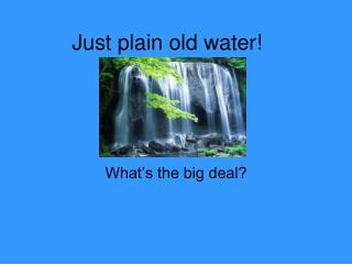 Just plain old water!
