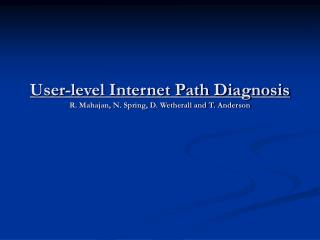 User-level Internet Path Diagnosis R. Mahajan, N. Spring, D. Wetherall and T. Anderson