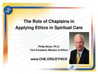 The Role of Chaplains in Applying Ethics in Spiritual Care Philip Boyle, Ph.D. Vice President, Mission & Ethics CHE.ORG/