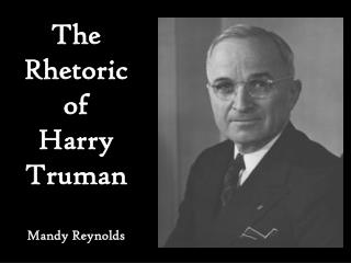 The Rhetoric of  Harry Truman Mandy Reynolds