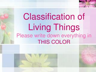 Classification of Living Things Please write down everything in  THIS COLOR