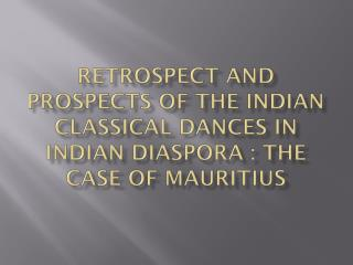 Retrospect and prospects of the Indian classical dances in  indian diaspora  : the case of  mauritius