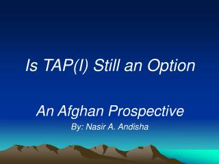 Is TAP(I) Still an Option An Afghan Prospective   By: Nasir A. Andisha