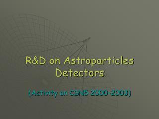 R&D on Astroparticles Detectors